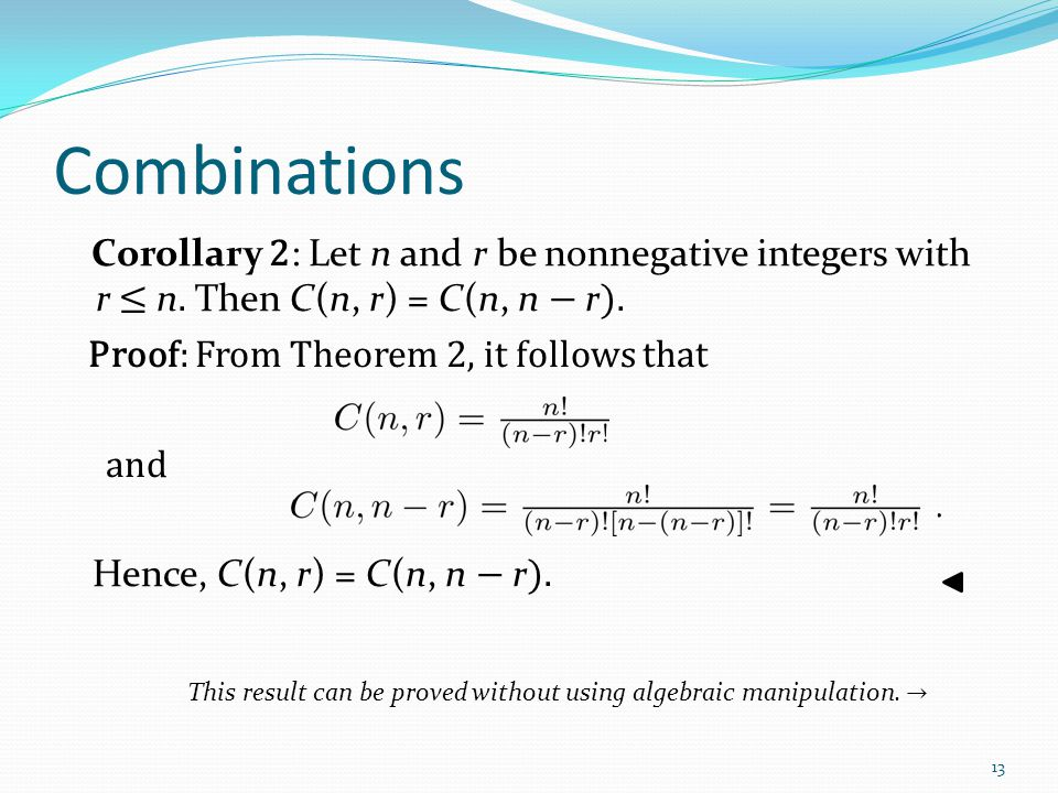 Combinations Corollary 2 : Let n and r be nonnegative integers with r ≤ n. Then C(n, r) = C(n, n − r ). Proof: From Theorem 2, it follows that and Hen