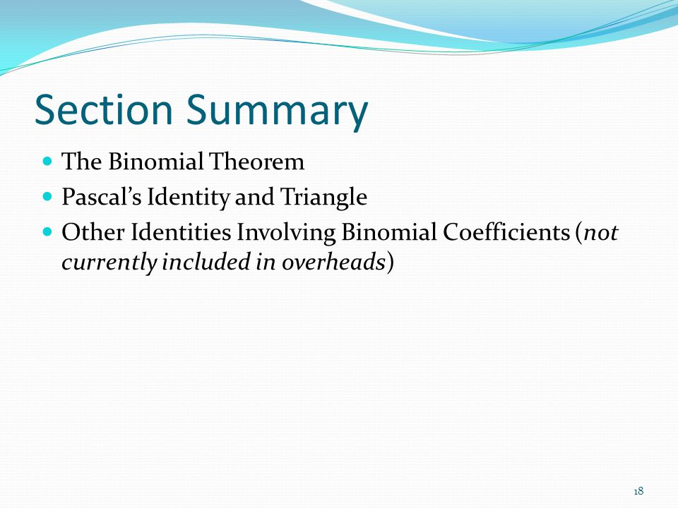 Section Summary The Binomial Theorem Pascal's Identity and Triangle Other Identities Involving Binomial Coefficients (not currently included in overhe