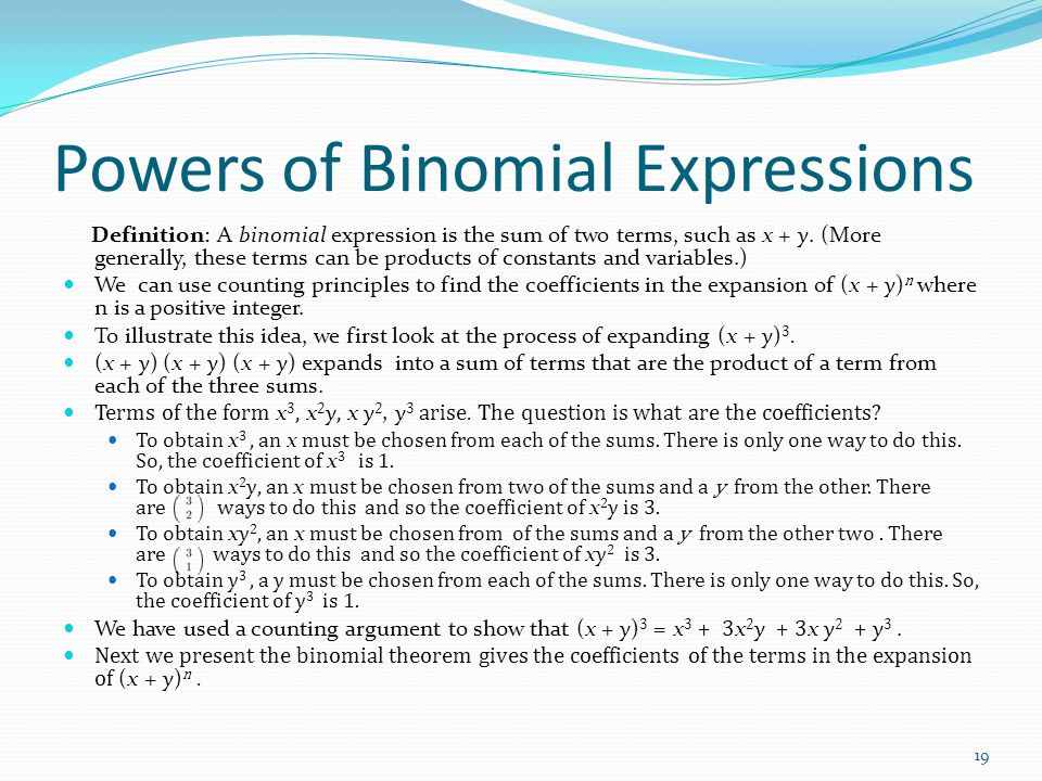 Powers of Binomial Expressions Definition: A binomial expression is the sum of two terms, such as x + y. (More generally, these terms can be products