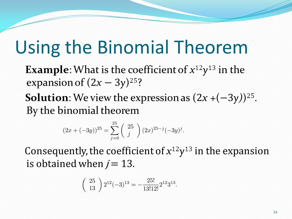 Using the Binomial Theorem Example: What is the coefficient of x 12 y 13 in the expansion of ( 2 x − 3 y) 25 ? Solution: We view the expression as ( 2
