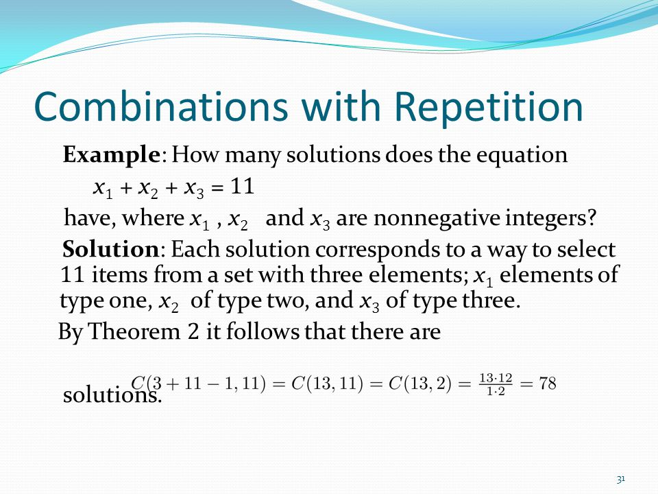 Combinations with Repetition Example: How many solutions does the equation x 1 + x 2 + x 3 = 11 have, where x 1, x 2 and x 3 are nonnegative integers?