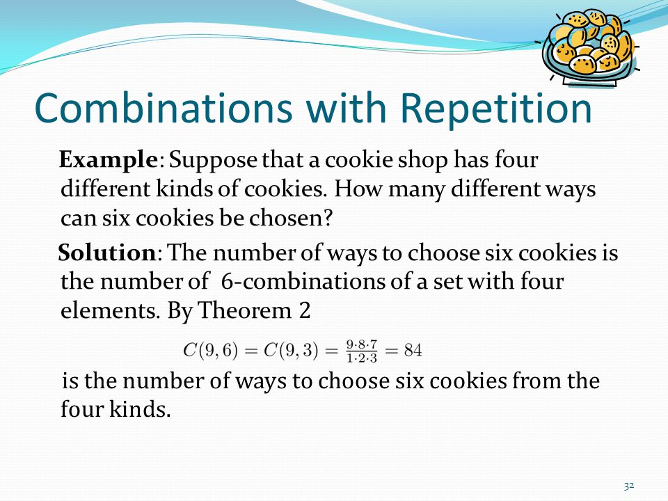 Combinations with Repetition Example: Suppose that a cookie shop has four different kinds of cookies. How many different ways can six cookies be chose