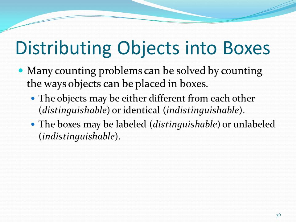 Distributing Objects into Boxes Many counting problems can be solved by counting the ways objects can be placed in boxes. The objects may be either di