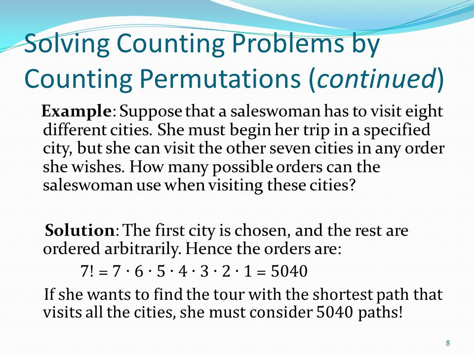 Solving Counting Problems by Counting Permutations (continued) Example: Suppose that a saleswoman has to visit eight different cities. She must begin