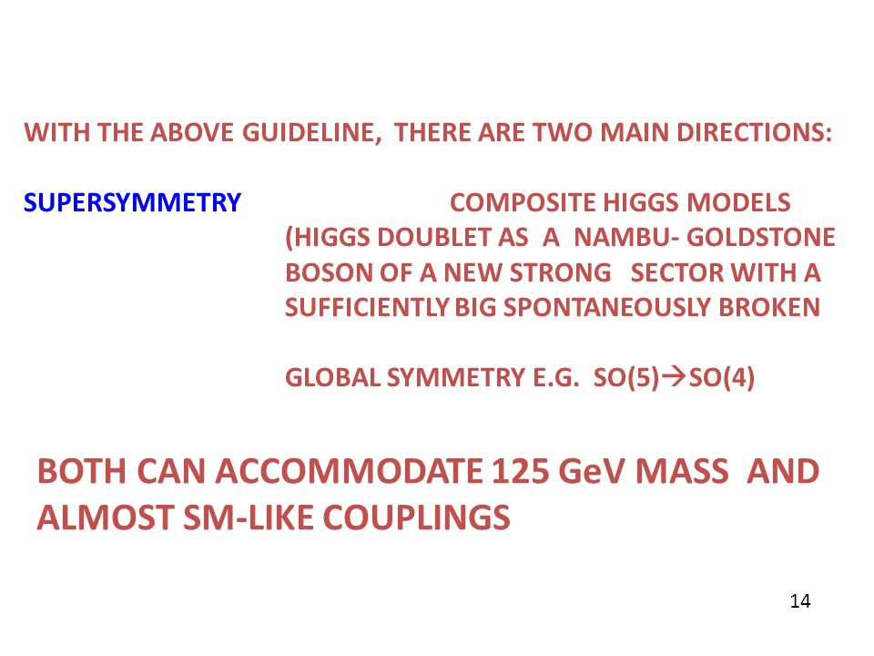 WITH THE ABOVE GUIDELINE, THERE ARE TWO MAIN DIRECTIONS: SUPERSYMMETRY COMPOSITE HIGGS MODELS (HIGGS DOUBLET AS A NAMBU- GOLDSTONE BOSON OF A NEW STRO