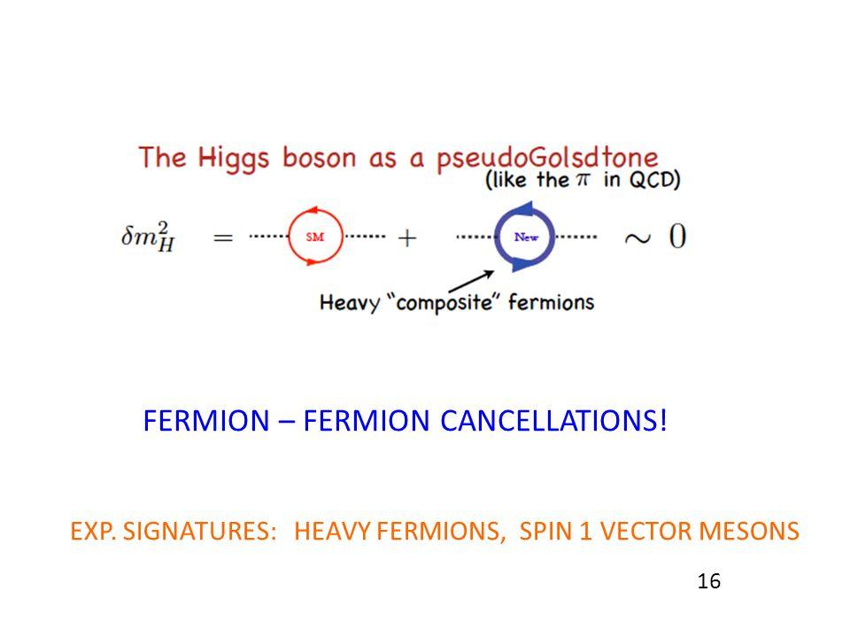 16 FERMION – FERMION CANCELLATIONS! EXP. SIGNATURES: HEAVY FERMIONS, SPIN 1 VECTOR MESONS