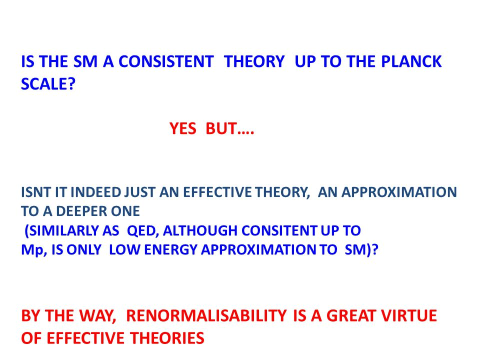 IS THE SM A CONSISTENT THEORY UP TO THE PLANCK SCALE? YES BUT…. ISNT IT INDEED JUST AN EFFECTIVE THEORY, AN APPROXIMATION TO A DEEPER ONE (SIMILARLY A