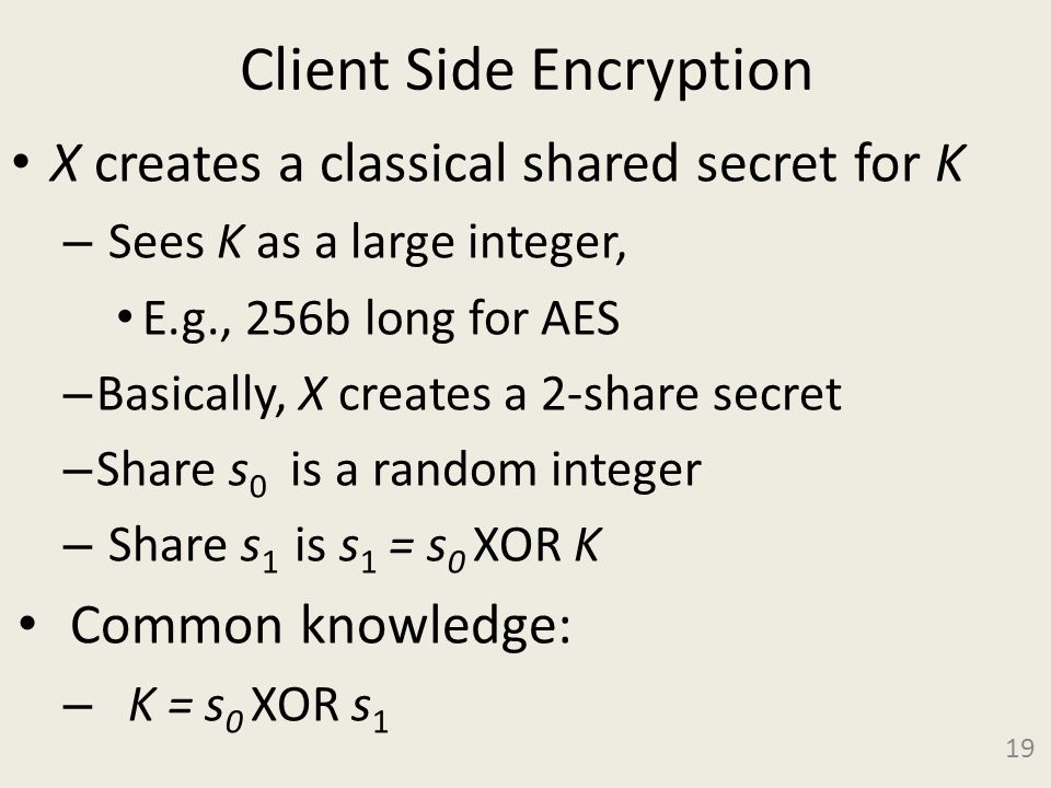Client Side Encryption X creates a classical shared secret for K – Sees K as a large integer, E.g., 256b long for AES – Basically, X creates a 2-share secret – Share s 0 is a random integer – Share s 1 is s 1 = s 0 XOR K Common knowledge: – K = s 0 XOR s 1 19