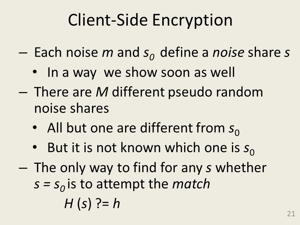 Client-Side Encryption – Each noise m and s 0 define a noise share s In a way we show soon as well – There are M different pseudo random noise shares All but one are different from s 0 But it is not known which one is s 0 – The only way to find for any s whether s = s 0 is to attempt the match H (s) = h 21