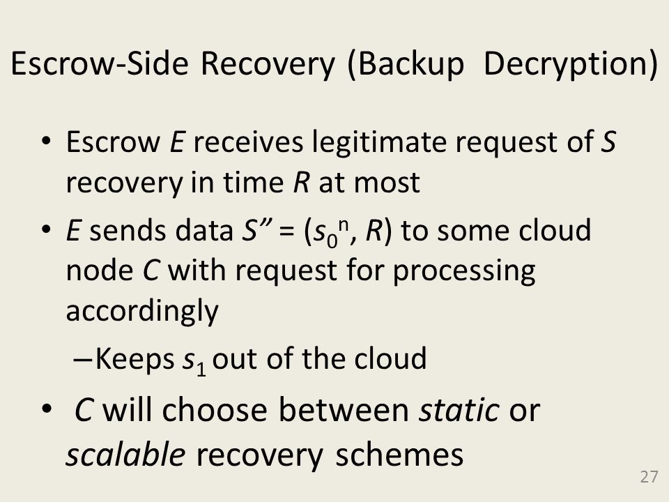 Escrow-Side Recovery (Backup Decryption) Escrow E receives legitimate request of S recovery in time R at most E sends data S = (s 0 n, R) to some cloud node C with request for processing accordingly – Keeps s 1 out of the cloud C will choose between static or scalable recovery schemes 27