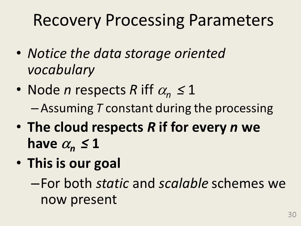 Recovery Processing Parameters Notice the data storage oriented vocabulary Node n respects R iff  n ≤ 1 – Assuming T constant during the processing The cloud respects R if for every n we have  n ≤ 1 This is our goal – For both static and scalable schemes we now present 30