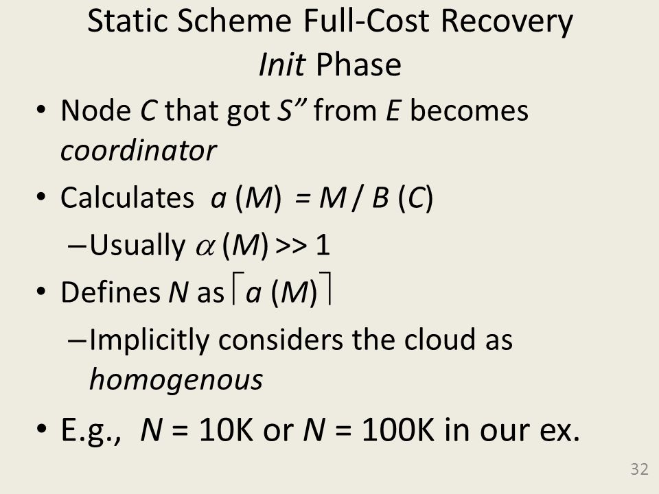 Static Scheme Full-Cost Recovery Init Phase Node C that got S from E becomes coordinator Calculates a (M) = M / B (C) – Usually  (M) >> 1 Defines N as  a (M)  – Implicitly considers the cloud as homogenous E.g., N = 10K or N = 100K in our ex.