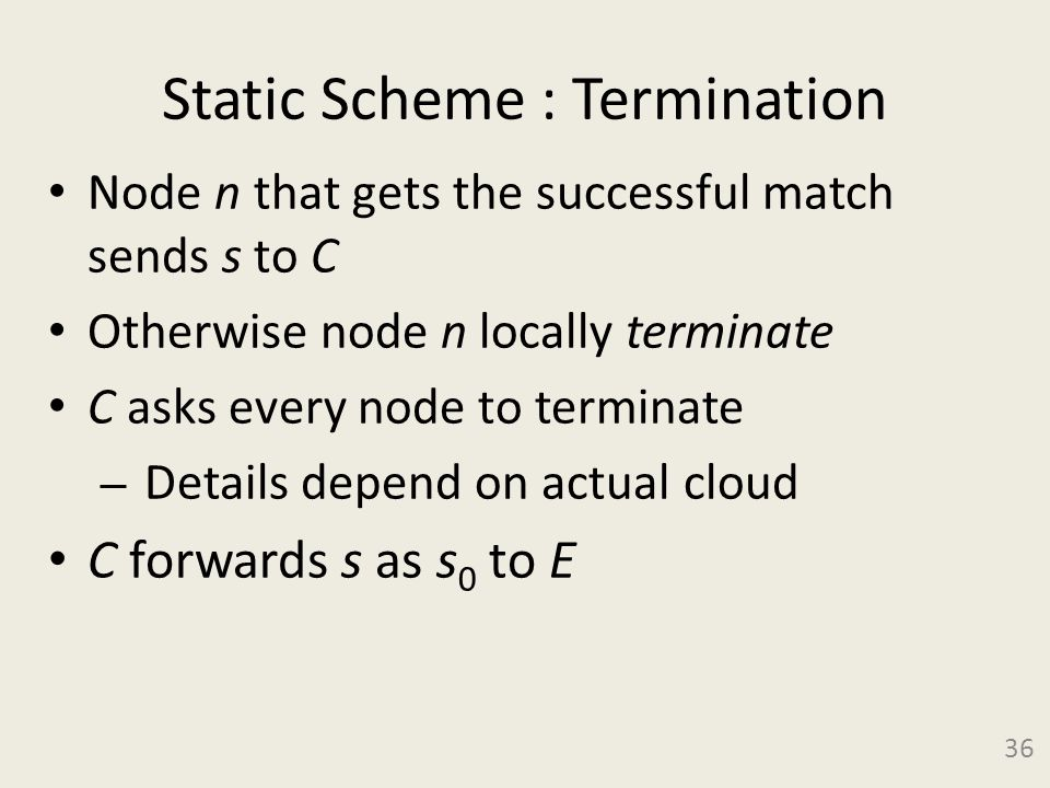 Static Scheme : Termination Node n that gets the successful match sends s to C Otherwise node n locally terminate C asks every node to terminate – Details depend on actual cloud C forwards s as s 0 to E 36