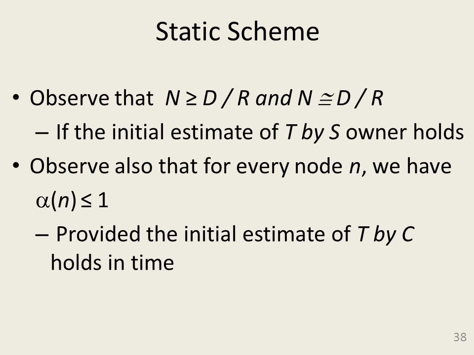 Static Scheme Observe that N ≥ D / R and N  D / R – If the initial estimate of T by S owner holds Observe also that for every node n, we have  (n) ≤ 1 – Provided the initial estimate of T by C holds in time 38