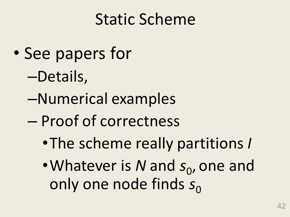 Static Scheme See papers for – Details, – Numerical examples – Proof of correctness The scheme really partitions I Whatever is N and s 0, one and only one node finds s 0 42