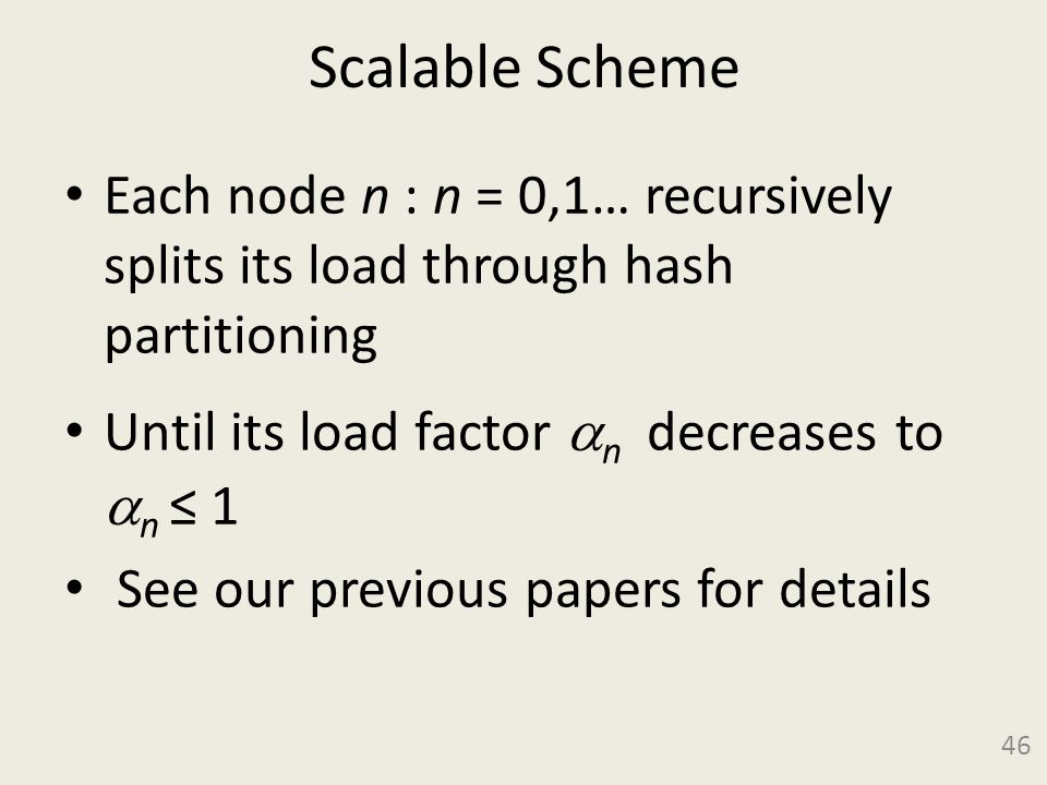 Scalable Scheme Each node n : n = 0,1… recursively splits its load through hash partitioning Until its load factor  n decreases to  n ≤ 1 See our previous papers for details 46