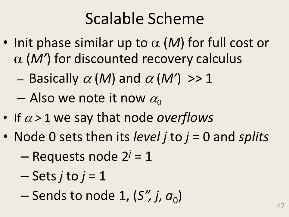Scalable Scheme Init phase similar up to  (M) for full cost or  (M') for discounted recovery calculus – Basically  (M) and  (M') >> 1 – Also we note it now  0 If  > 1 we say that node overflows Node 0 sets then its level j to j = 0 and splits – Requests node 2 j = 1 – Sets j to j = 1 – Sends to node 1, (S , j, a 0 ) 47