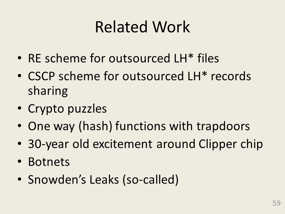 Related Work RE scheme for outsourced LH* files CSCP scheme for outsourced LH* records sharing Crypto puzzles One way (hash) functions with trapdoors 30-year old excitement around Clipper chip Botnets Snowden's Leaks (so-called) 59