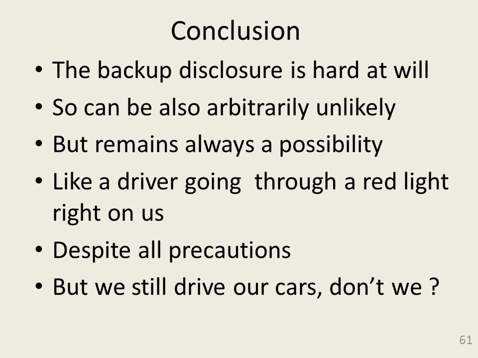 Conclusion The backup disclosure is hard at will So can be also arbitrarily unlikely But remains always a possibility Like a driver going through a red light right on us Despite all precautions But we still drive our cars, don't we .