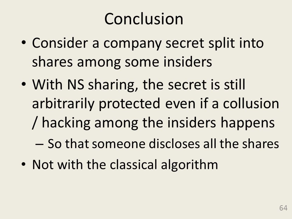 Conclusion Consider a company secret split into shares among some insiders With NS sharing, the secret is still arbitrarily protected even if a collusion / hacking among the insiders happens – So that someone discloses all the shares Not with the classical algorithm 64