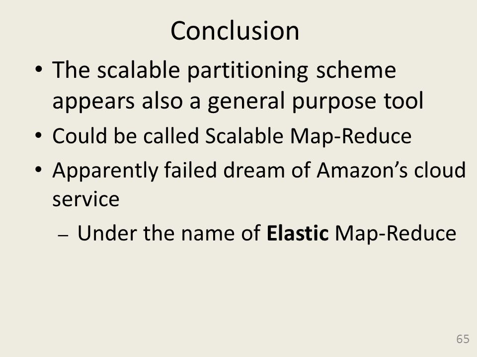 Conclusion The scalable partitioning scheme appears also a general purpose tool Could be called Scalable Map-Reduce Apparently failed dream of Amazon's cloud service – Under the name of Elastic Map-Reduce 65