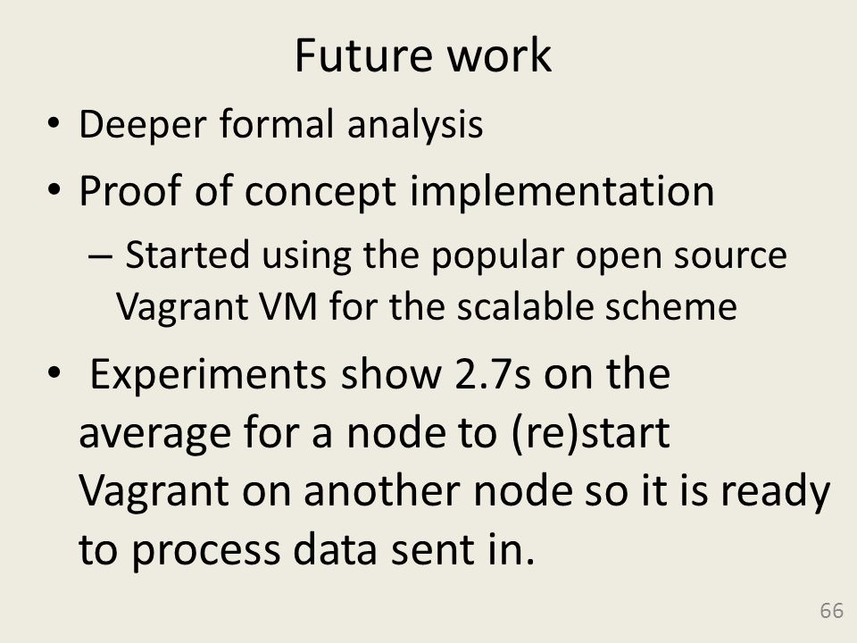 Future work Deeper formal analysis Proof of concept implementation – Started using the popular open source Vagrant VM for the scalable scheme Experiments show 2.7s on the average for a node to (re)start Vagrant on another node so it is ready to process data sent in.