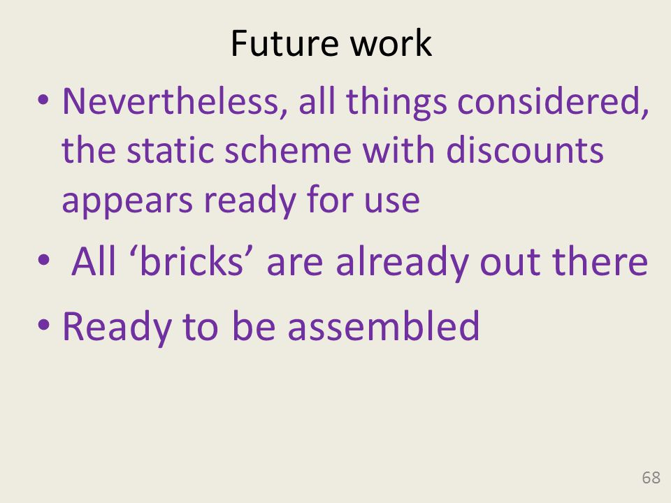 Future work 68 Nevertheless, all things considered, the static scheme with discounts appears ready for use All 'bricks' are already out there Ready to be assembled
