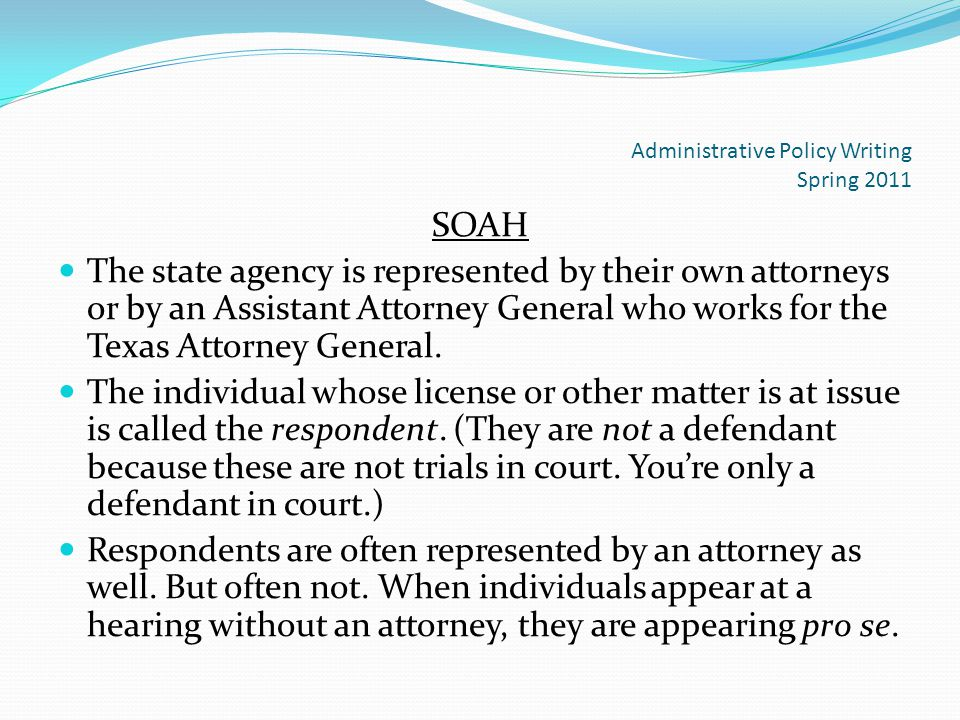 Administrative Policy Writing Spring 2011 SOAH The state agency is represented by their own attorneys or by an Assistant Attorney General who works for the Texas Attorney General.
