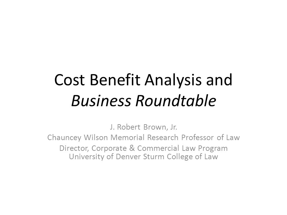 Cost Benefit Analysis and Business Roundtable J. Robert Brown, Jr.