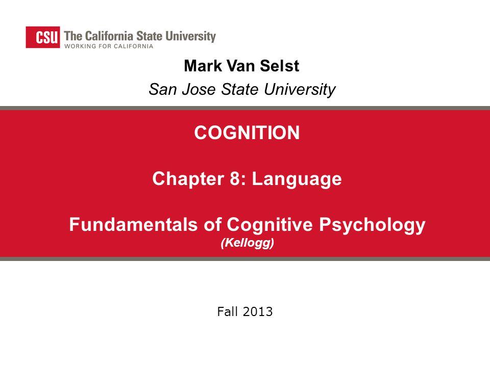 COGNITION Chapter 8: Language Fundamentals of Cognitive Psychology (Kellogg) Fall 2013 Mark Van Selst San Jose State University