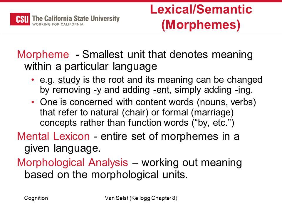 CognitionVan Selst (Kellogg Chapter 8) Lexical/Semantic (Morphemes) Morpheme - Smallest unit that denotes meaning within a particular language e.g.