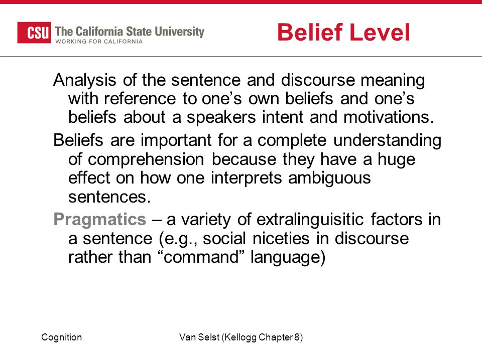 CognitionVan Selst (Kellogg Chapter 8) Belief Level Analysis of the sentence and discourse meaning with reference to one's own beliefs and one's beliefs about a speakers intent and motivations.