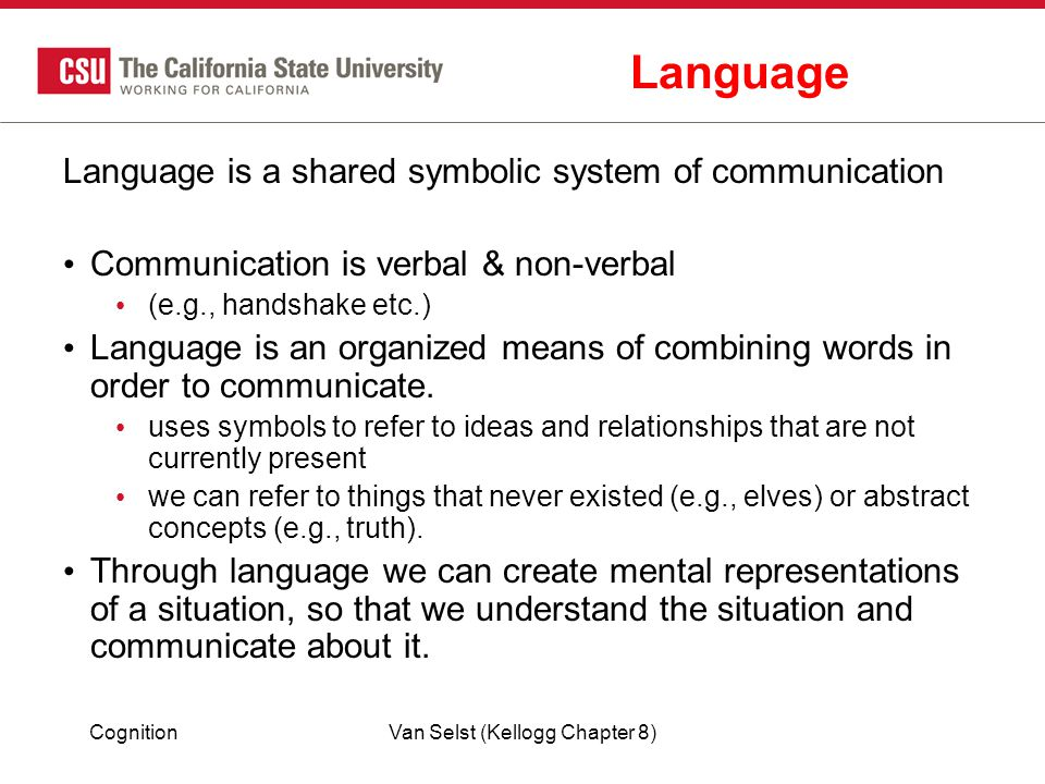 CognitionVan Selst (Kellogg Chapter 8) Language Language is a shared symbolic system of communication Communication is verbal & non-verbal (e.g., handshake etc.) Language is an organized means of combining words in order to communicate.