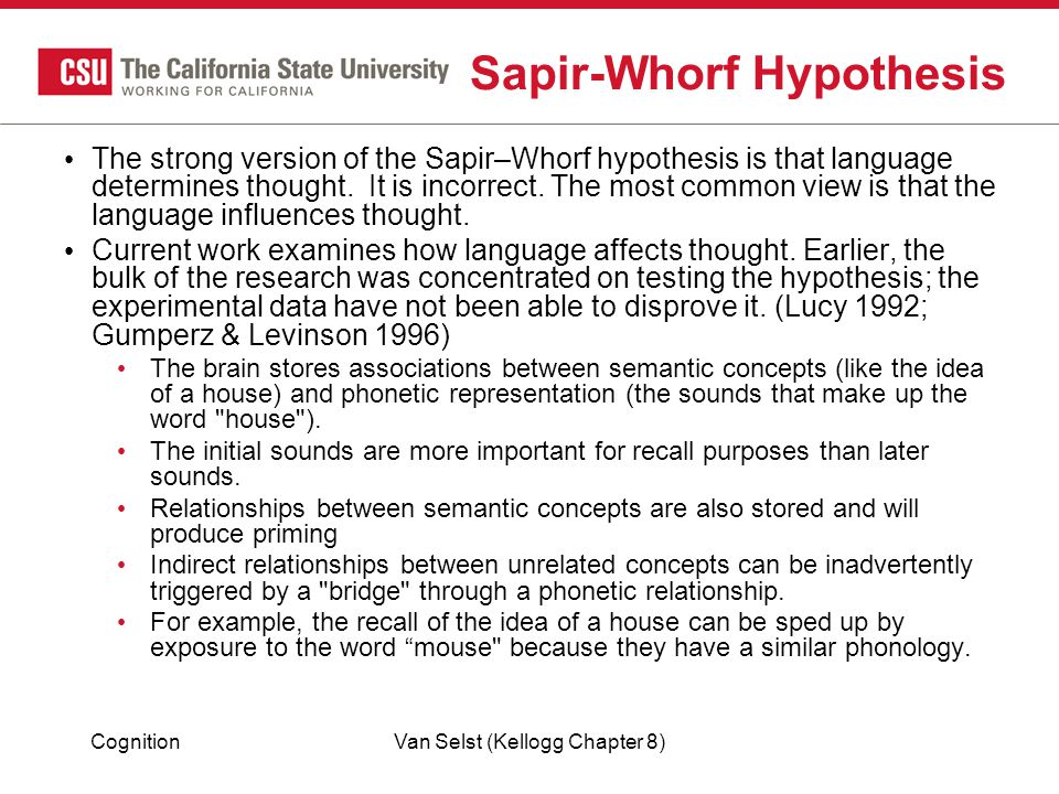 CognitionVan Selst (Kellogg Chapter 8) Sapir-Whorf Hypothesis The strong version of the Sapir–Whorf hypothesis is that language determines thought.