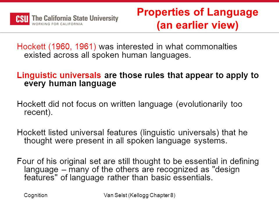 CognitionVan Selst (Kellogg Chapter 8) Properties of Language (an earlier view) Hockett (1960, 1961) was interested in what commonalties existed across all spoken human languages.