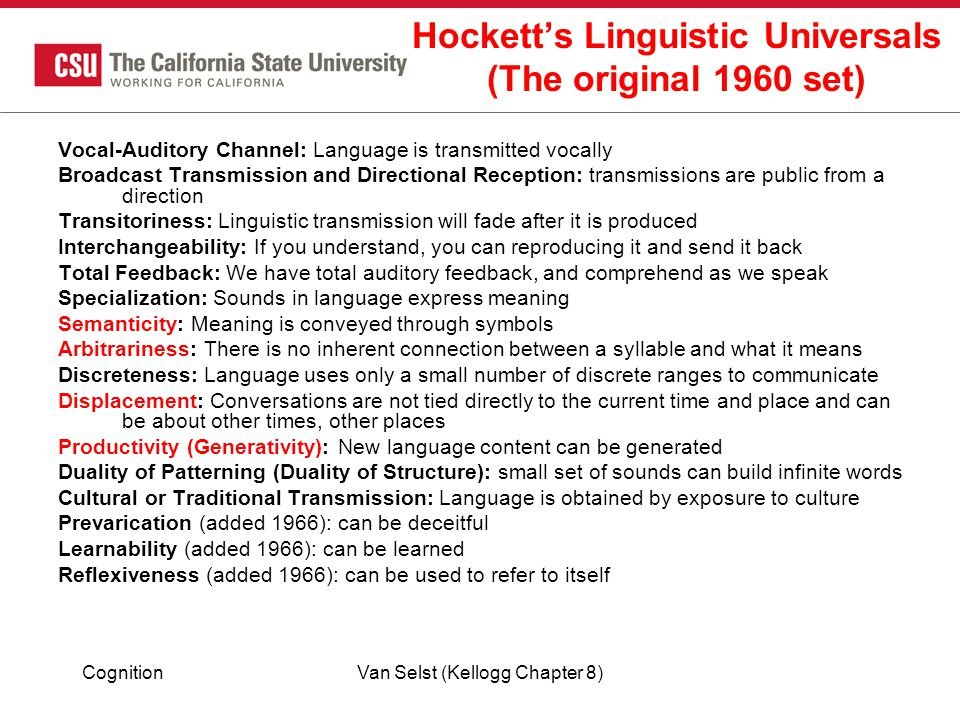 CognitionVan Selst (Kellogg Chapter 8) Hockett's Linguistic Universals (The original 1960 set) Vocal-Auditory Channel: Language is transmitted vocally Broadcast Transmission and Directional Reception: transmissions are public from a direction Transitoriness: Linguistic transmission will fade after it is produced Interchangeability: If you understand, you can reproducing it and send it back Total Feedback: We have total auditory feedback, and comprehend as we speak Specialization: Sounds in language express meaning Semanticity: Meaning is conveyed through symbols Arbitrariness: There is no inherent connection between a syllable and what it means Discreteness: Language uses only a small number of discrete ranges to communicate Displacement: Conversations are not tied directly to the current time and place and can be about other times, other places Productivity (Generativity): New language content can be generated Duality of Patterning (Duality of Structure): small set of sounds can build infinite words Cultural or Traditional Transmission: Language is obtained by exposure to culture Prevarication (added 1966): can be deceitful Learnability (added 1966): can be learned Reflexiveness (added 1966): can be used to refer to itself