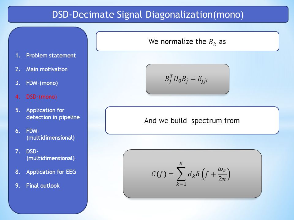 DSD-Decimate Signal Diagonalization(mono) 1.Problem statement 2.Main motivation 3.FDM-(mono) 4.DSD-(mono) 5.Application for detection in pipeline 6.FDM- (multidimensional) 7.DSD- (multidimensional) 8.Application for EEG 9.Final outlook And we build spectrum from