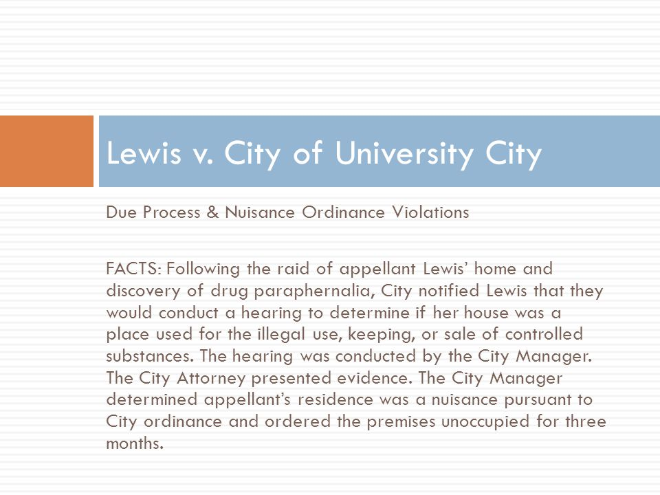 Due Process & Nuisance Ordinance Violations FACTS: Following the raid of appellant Lewis' home and discovery of drug paraphernalia, City notified Lewis that they would conduct a hearing to determine if her house was a place used for the illegal use, keeping, or sale of controlled substances.