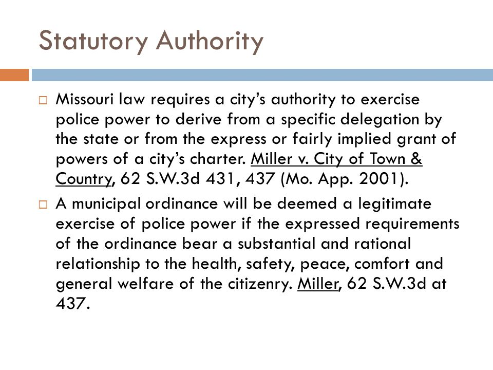 Statutory Authority  Missouri law requires a city's authority to exercise police power to derive from a specific delegation by the state or from the express or fairly implied grant of powers of a city's charter.