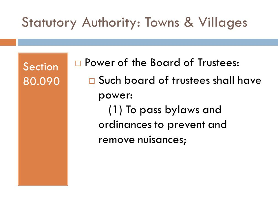 Statutory Authority: Towns & Villages Section 80.090  Power of the Board of Trustees:  Such board of trustees shall have power: (1) To pass bylaws and ordinances to prevent and remove nuisances;