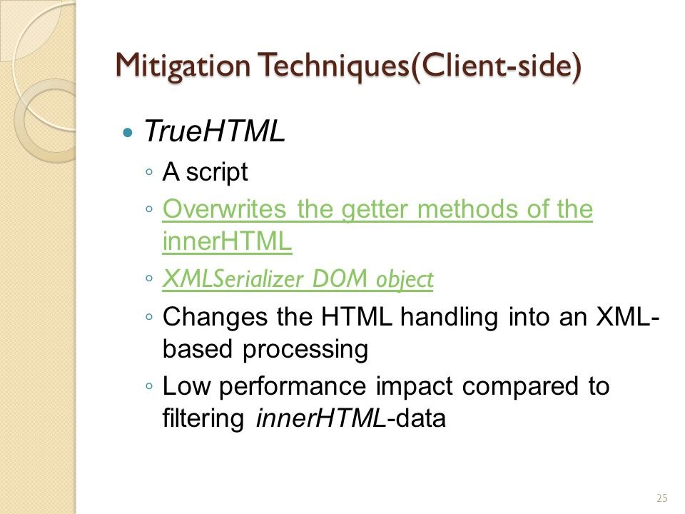 Mitigation Techniques(Client-side) TrueHTML ◦ A script ◦ Overwrites the getter methods of the innerHTML Overwrites the getter methods of the innerHTML ◦ XMLSerializer DOM object XMLSerializer DOM object ◦ Changes the HTML handling into an XML- based processing ◦ Low performance impact compared to filtering innerHTML-data 25