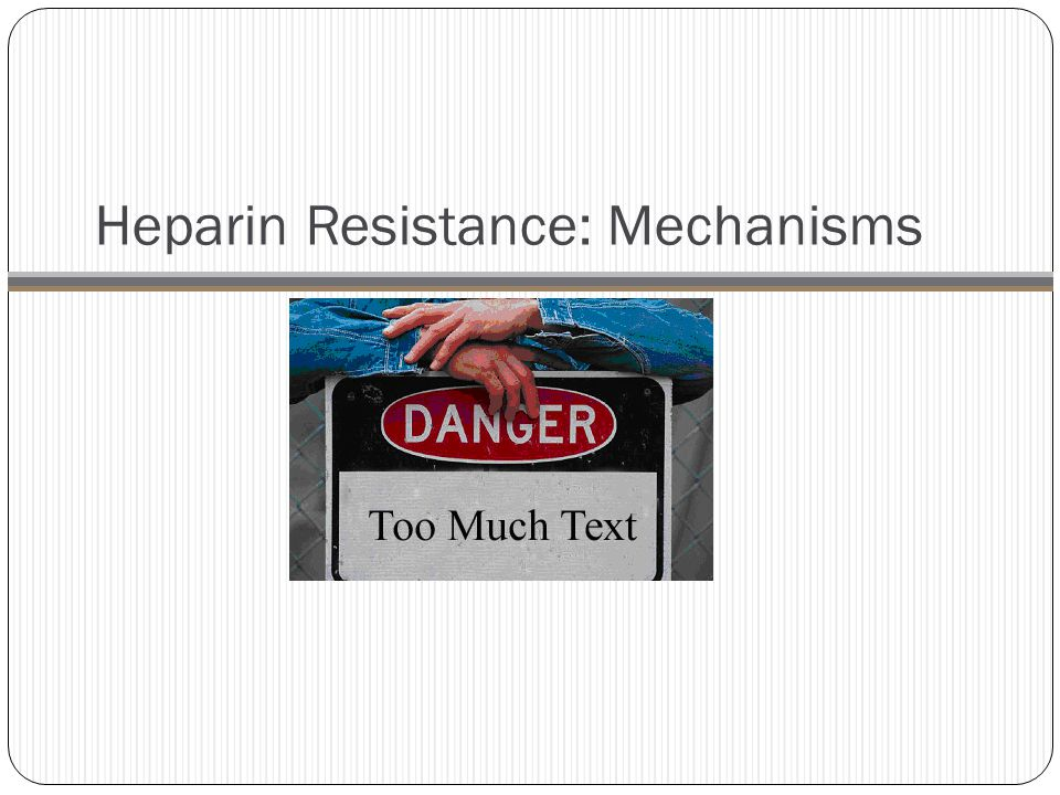Heparin Resistance: Mechanism MechanismsEffects  clearance due to binding to acute Phase reactants (true resistance) Levels of certain acute phase reactants and other plasma proteins that bind to and clear heparin are increased in inflammatory states.