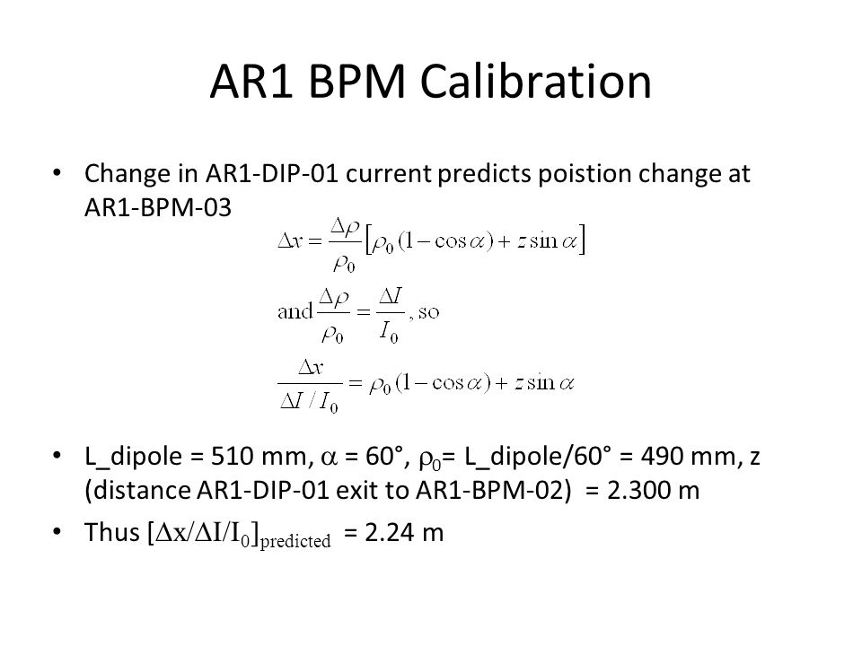 AR1 BPM Calibration Change in AR1-DIP-01 current predicts poistion change at AR1-BPM-03 L_dipole = 510 mm,  = 60°,  0 = L_dipole/60° = 490 mm, z (distance AR1-DIP-01 exit to AR1-BPM-02) = 2.300 m Thus [  x/  I/I 0 ] predicted = 2.24 m