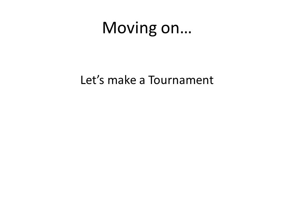 Moving on… Let's make a Tournament