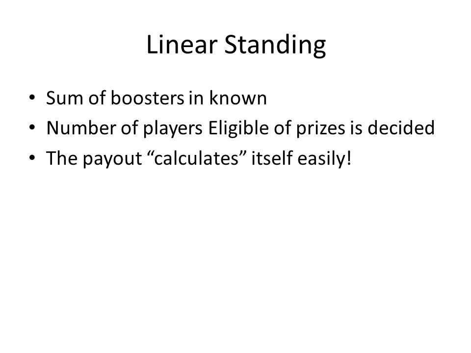 Linear Standing Sum of boosters in known Number of players Eligible of prizes is decided The payout calculates itself easily!