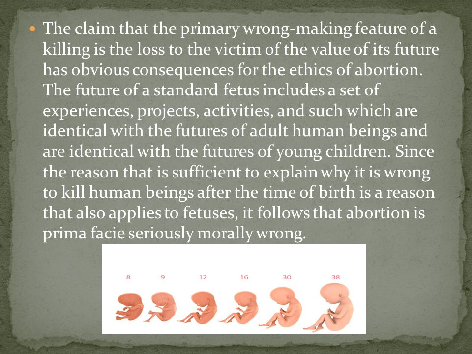 The claim that the primary wrong-making feature of a killing is the loss to the victim of the value of its future has obvious consequences for the ethics of abortion.