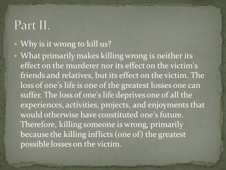 One problem with the desire account is that we do regard it as seriously wrong to kill persons who have little desire to live or who have no desire to live or, indeed, have a desire not to live.