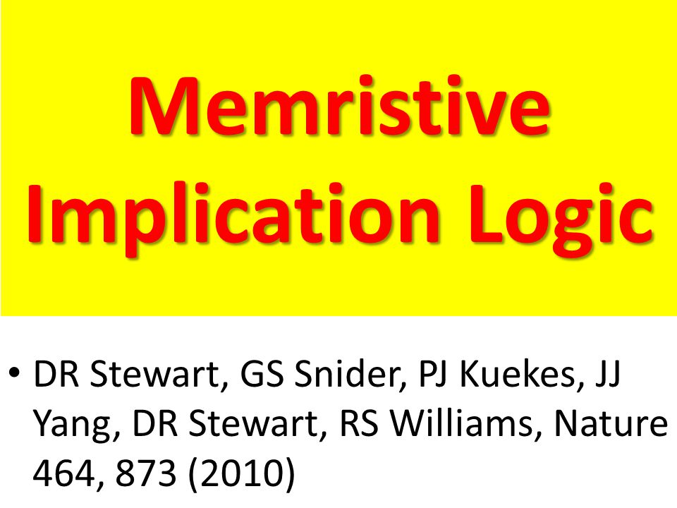 Memristive Implication Logic DR Stewart, GS Snider, PJ Kuekes, JJ Yang, DR Stewart, RS Williams, Nature 464, 873 (2010)