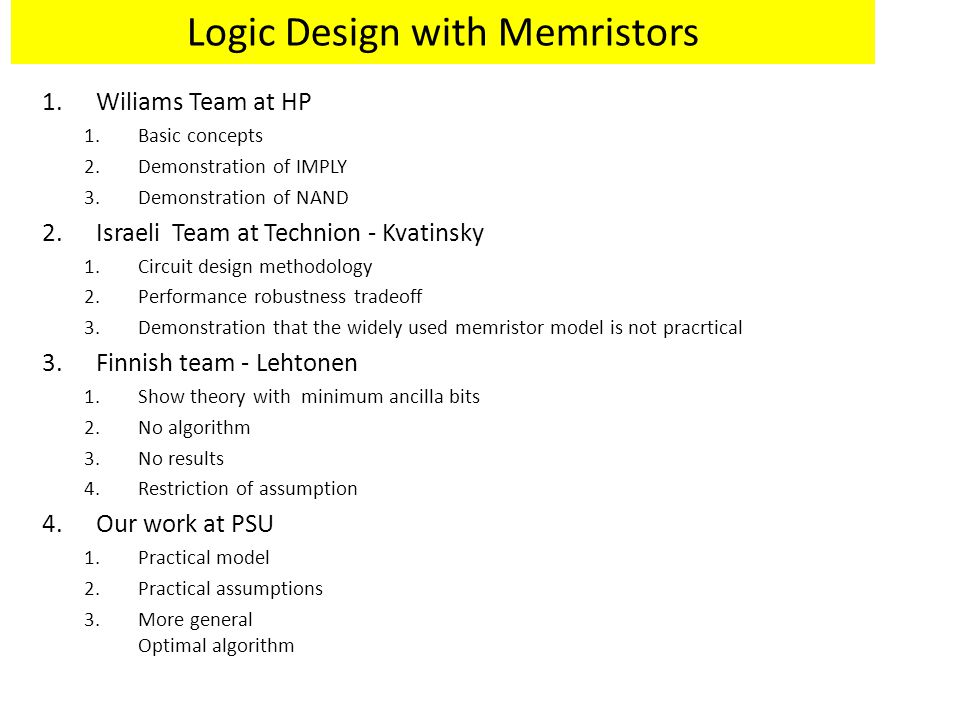 Logic Design with Memristors 1.Wiliams Team at HP 1.Basic concepts 2.Demonstration of IMPLY 3.Demonstration of NAND 2.Israeli Team at Technion - Kvatinsky 1.Circuit design methodology 2.Performance robustness tradeoff 3.Demonstration that the widely used memristor model is not pracrtical 3.Finnish team - Lehtonen 1.Show theory with minimum ancilla bits 2.No algorithm 3.No results 4.Restriction of assumption 4.Our work at PSU 1.Practical model 2.Practical assumptions 3.More general Optimal algorithm