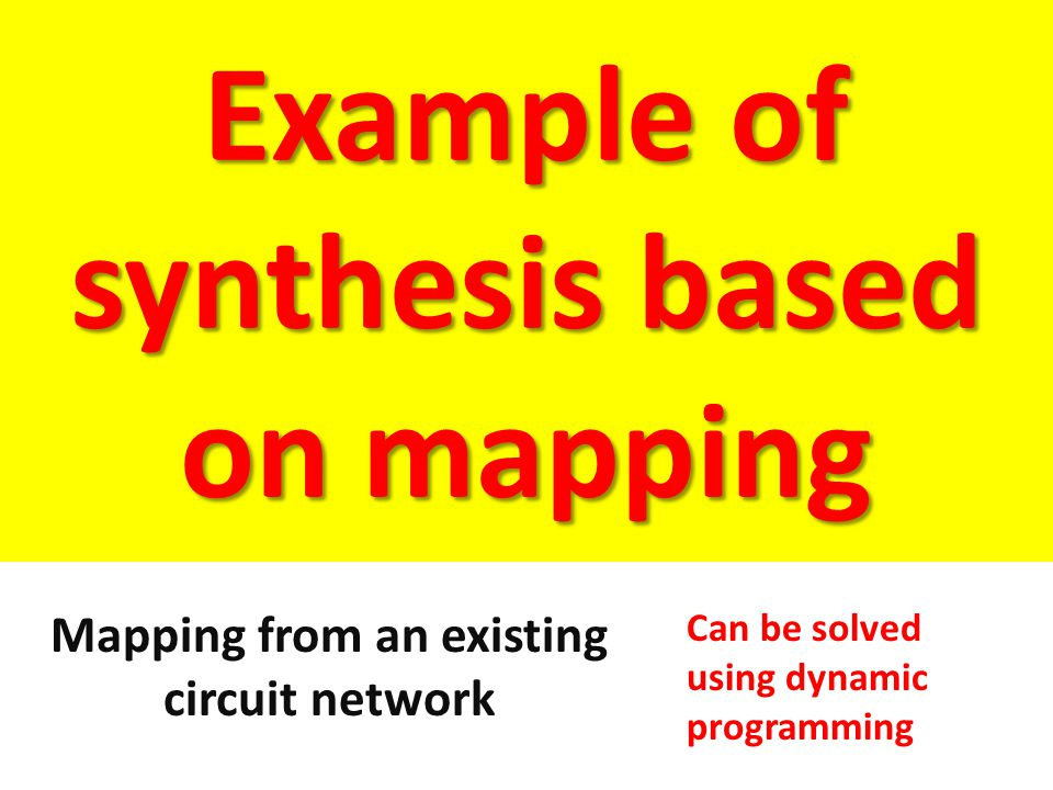 Example of synthesis based on mapping Mapping from an existing circuit network Can be solved using dynamic programming